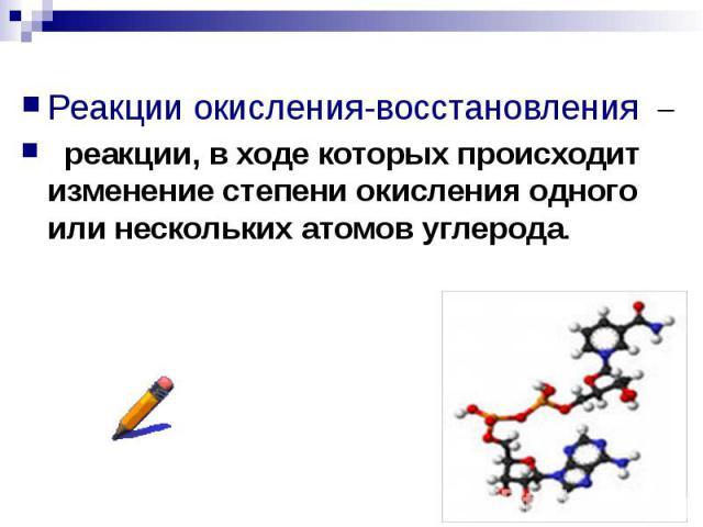 Реакции окисления-восстановления Реакции окисления-восстановления реакции, в ходе которых происходит изменение степени окисления одного или нескольких атомов углерода.