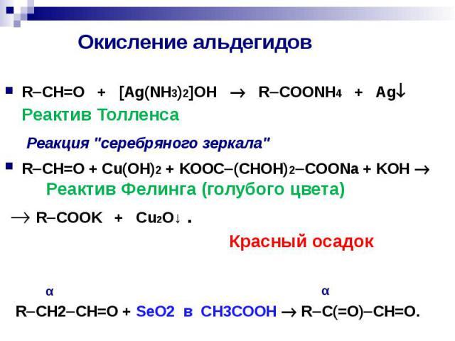 """Окисление альдегидов R CH=O + [Ag(NH3)2]OH R COONH4 + Ag Реактив Толленса Реакция """"серебряного зеркала"""" R CH=O + Cu(OH)2 + KOOC (CHOH)2 COONa + KOH Реактив Фелинга (голубого цвета) R COOK + Cu2O↓ . Красный осадок"""