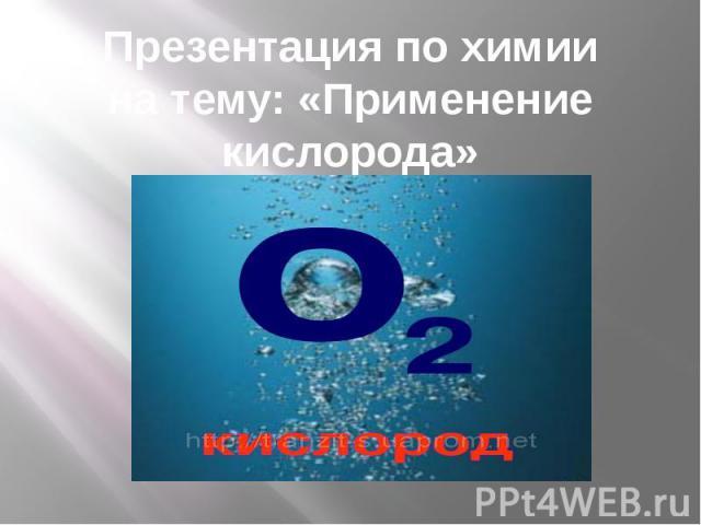 Презентация по химии на тему: «Применение кислорода»