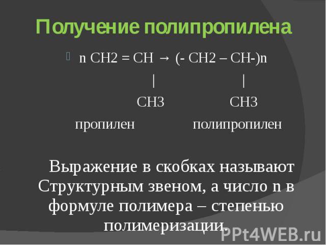 Получение полипропилена n СН2 = СН → (- СН2 – СН-)n     СН3 СН3 пропилен полипропилен Выражение в скобках называют Структурным звеном, а число n в формуле полимера – степенью полимеризации.