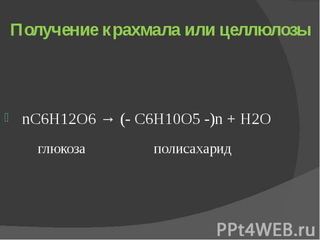 Получение крахмала или целлюлозы nС6Н12О6 → (- С6Н10О5 -)n + Н2О глюкоза полисахарид
