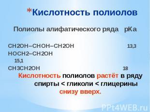 Кислотность полиолов Полиолы алифатического ряда рКа СН2ОН СНОН СН2ОН 13,3 НОСН2