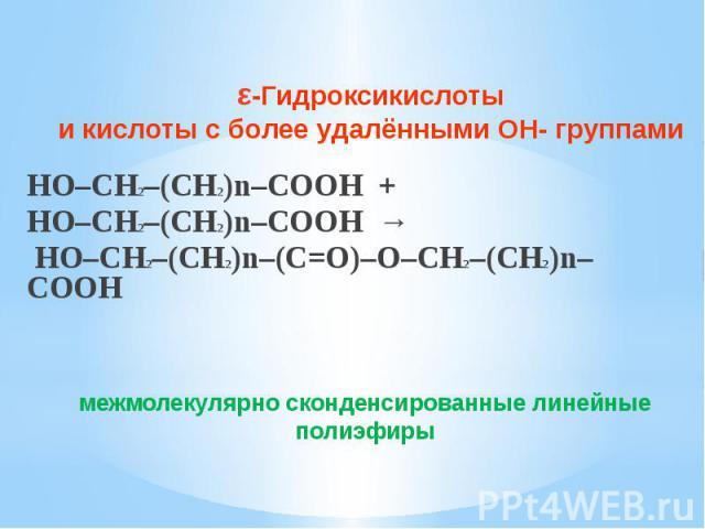 ε-Гидроксикислоты и кислоты с более удалёнными ОН- группами HO–CH2–(CH2)n–COOH + HO–CH2–(CH2)n–COOH → HO–CH2–(CH2)n–(C=O)–O–CH2–(CH2)n–COOH