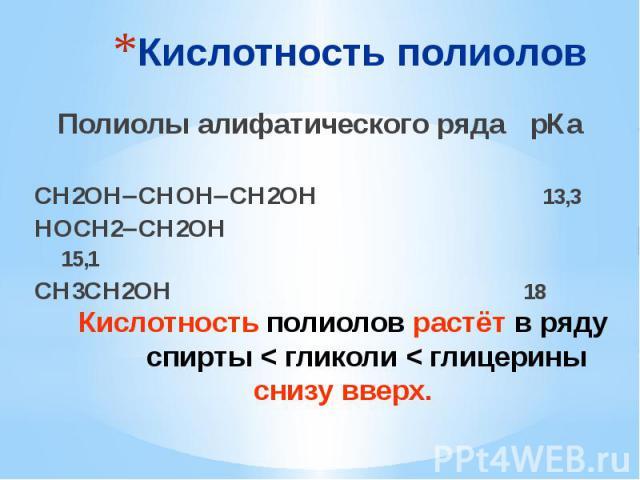 Кислотность полиолов Полиолы алифатического ряда рКа СН2ОН СНОН СН2ОН 13,3 НОСН2 СН2ОН 15,1 СН3СН2ОН 18
