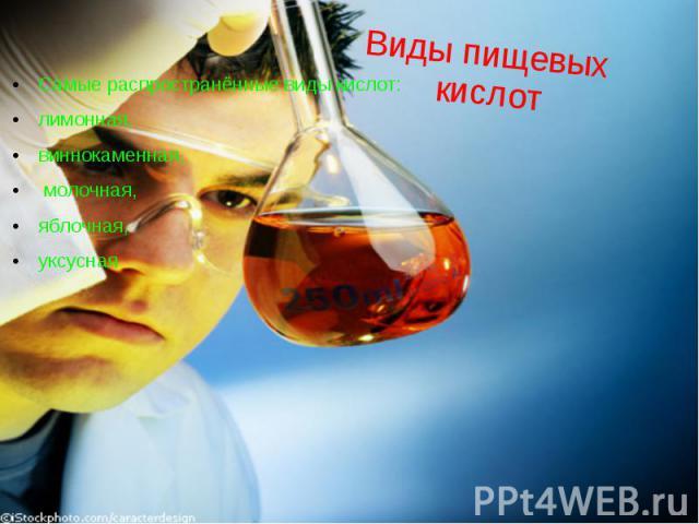 Виды пищевых кислот Самые распространённые виды кислот: лимонная, виннокаменная, молочная, яблочная, уксусная