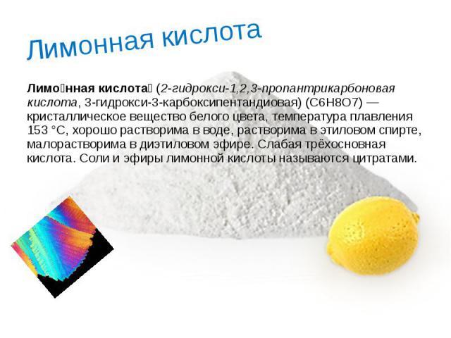 Лимонная кислота Лимо нная кислота (2-гидрокси-1,2,3-пропантрикарбоновая кислота, 3-гидрокси-3-карбоксипентандиовая) (C6H8O7)— кристаллическое вещество белого цвета, температура плавления 153°C, хорошо растворима вводе, раств…
