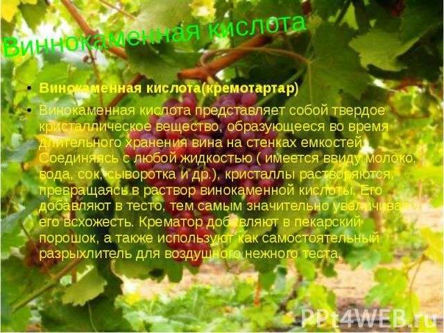 Виннокаменная кислота Винокаменная кислота(кремотартар) Винокаменная кислота представляет собой твердое кристаллическое вещество, образующееся во время длительного хранения вина на стенках емкостей. Соединяясь с любой жидкостью ( имеется ввиду молок…
