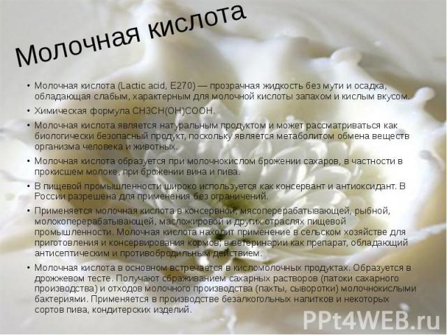 Молочная кислота Молочная кислота (Lactic acid, E270) — прозрачная жидкость без мути и осадка, обладающая слабым, характерным для молочной кислоты запахом и кислым вкусом. Химическая формула CH3CH(OH)COOH. Молочная кислота является натуральным проду…