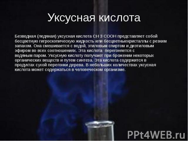 Уксусная кислота Безводная (ледяная)уксусная кислотаСН3СООН представляет собой бесцветную гигроскопическуюжидкостьили бесцветныекристаллыс резким запахом. Она смешивается сводой,этиловым спиртом&…