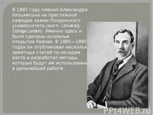 В 1887 году сменил Александра Уильямсона на престижной кафедре химии Лондонского