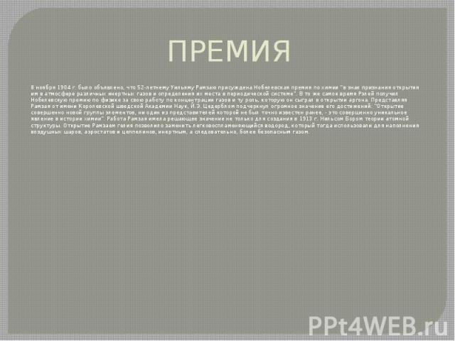 """ПРЕМИЯ 8 ноября 1904 г. было объявлено, что 52-летнему Уильяму Рамзаю присуждена Нобелевская премия по химии """"в знак признания открытия им в атмосфере различных инертных газов и определения их места в периодической системе"""". В то же самое …"""