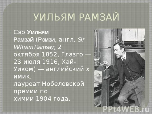УИЛЬЯМ РАМЗАЙ СэрУильям Рамзай(Рэмзи,англ.Sir William Ramsay;2 октября1852,Глазго—23 июля1916,Хай-Уиком)—английскийхимик, лауреатНобелевской премии по химии190…
