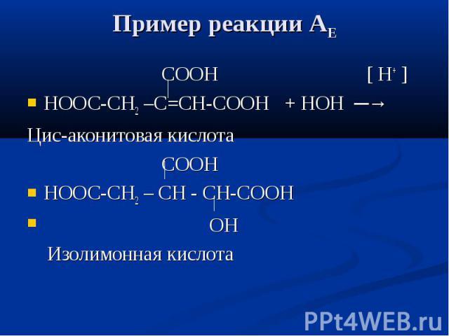 Пример реакции АЕ СООН [ Н+ ] НООС-СН2 –С=СН-СООН + НОН ─→ Цис-аконитовая кислота СООН НООС-СН2 – CH - СН-СООН ОН Изолимонная кислота