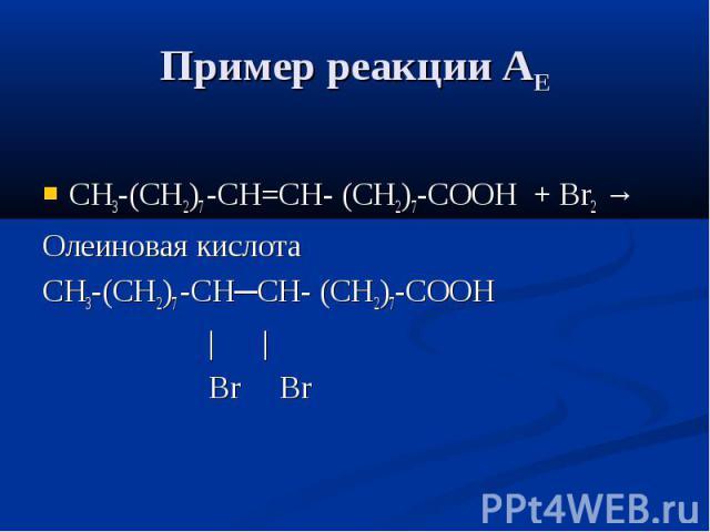 Пример реакции АЕ СН3-(СН2)7 -СН=СН- (СН2)7-СООН + Br2 → Олеиновая кислота СН3-(СН2)7 -СН─СН- (СН2)7-СООН | | Br Br