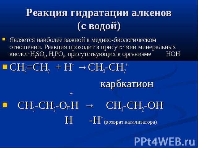 Реакция гидратации алкенов (с водой) Является наиболее важной в медико-биологическом отношении. Реакция проходит в присутствии минеральных кислот Н2SO4, H3PO4, присутствующих в организме НОН СН2=СН2 + Н+ →СН3-СН2+ карбкатион + СН3-СН2-О-Н → СН3-СН2-…