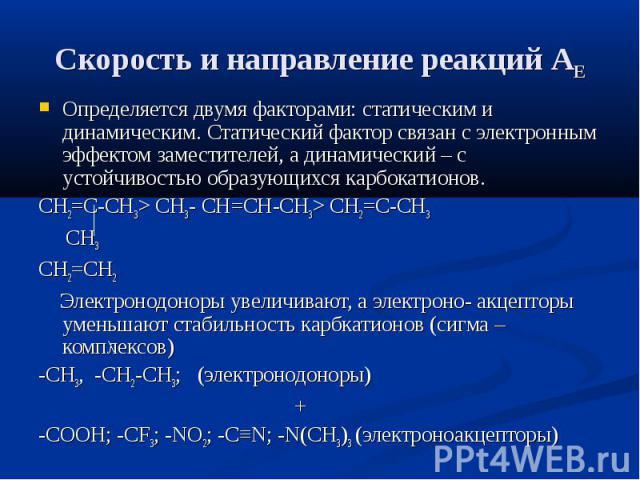 Скорость и направление реакций АЕ Определяется двумя факторами: статическим и динамическим. Статический фактор связан с электронным эффектом заместителей, а динамический – с устойчивостью образующихся карбокатионов. СН2=С-СН3> СН3- СН=СН-СН3> …