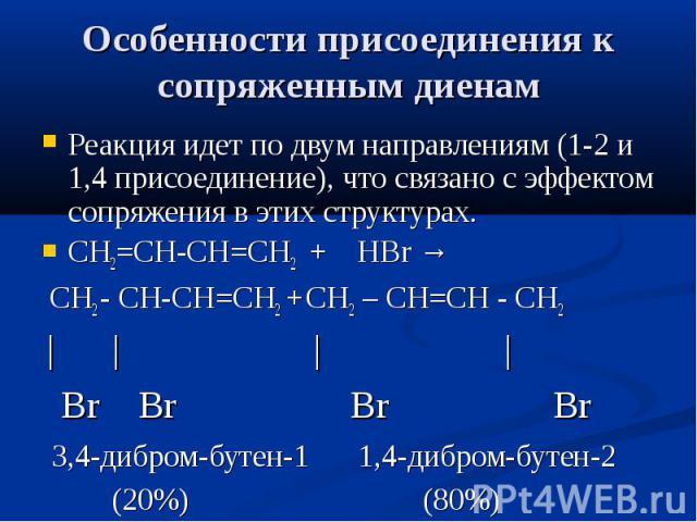 Особенности присоединения к сопряженным диенам Реакция идет по двум направлениям (1-2 и 1,4 присоединение), что связано с эффектом сопряжения в этих структурах. СН2=СН-СН=СН2 + НBr → СН2 - СН-СН=СН2 + СН2 – СН=СН - СН2 | | | | Br Br Br Br 3,4-дибром…