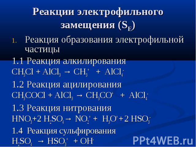 Реакции электрофильного замещения (SE) Реакция образования электрофильной частицы 1.1 Реакция алкилирования СН3Сl + AlCl3 → CH3+ + AlCl4- 1.2 Реакция ацилирования СН3СOCl + AlCl3 → CH3CO+ + AlCl4- 1.3 Реакция нитрования НNO3+2 H2SO4→ NO2+ + H3O+ + 2…