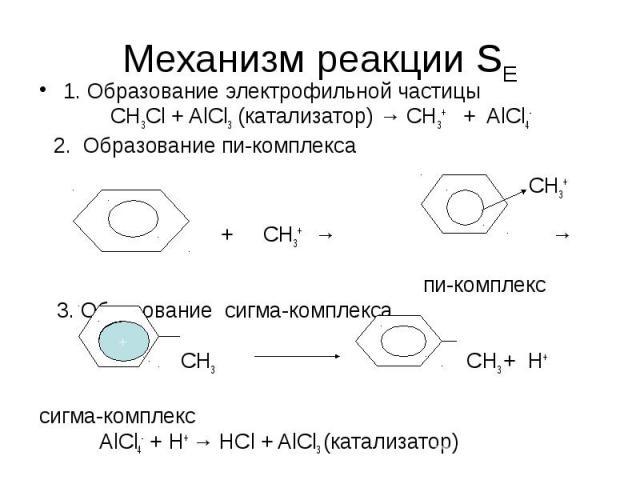 Механизм реакции SЕ 1. Образование электрофильной частицы СН3Сl + AlCl3 (катализатор) → CH3+ + AlCl4- 2. Образование пи-комплекса СН3+ + СН3+ → → пи-комплекс 3. Образование сигма-комплекса СН3 СН3 + Н+ сигма-комплекс AlCl4- + H+ → HCl + AlCl3 (катал…