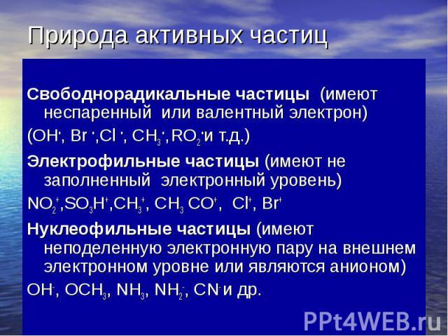 Природа активных частиц Свободнорадикальные частицы (имеют неспаренный или валентный электрон) (ОH•, Br •,Cl •, CH3 •, RO2 •и т.д.) Электрофильные частицы (имеют не заполненный электронный уровень) NO2+,SO3H+,CH3+, CH3 CO+, Сl+, Br+ Нуклеофильные ча…