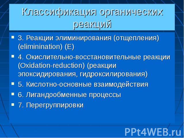 Классификация органических реакций 3. Реакции элиминирования (отщепления) (eliminination) (E) 4. Окислительно-восстановительные реакции (Oxidation-reduction) (реакции эпоксидирования, гидроксилирования) 5. Кислотно-основные взаимодействия 6. Лигандо…
