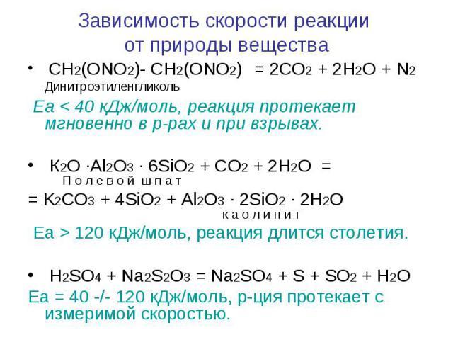 Зависимость скорости реакции от природы вещества CH2(ONO2)- CH2(ONO2) = 2CO2 + 2H2O + N2 Динитроэтиленгликоль Еа < 40 кДж/моль, реакция протекает мгновенно в р-рах и при взрывах. К2О ∙Al2O3 ∙ 6SiO2 + CO2 + 2H2O = П о л е в о й ш п а т = K2CO3 + 4…