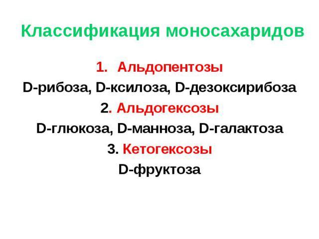 Альдопентозы Альдопентозы D-рибоза, D-ксилоза, D-дезоксирибоза 2. Альдогексозы D-глюкоза, D-манноза, D-галактоза 3. Кетогексозы D-фруктоза