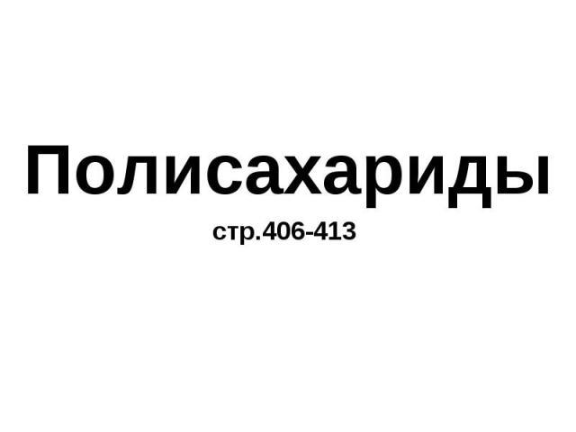 Полисахариды Полисахариды стр.406-413