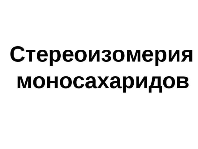 Стереоизомерия моносахаридов Стереоизомерия моносахаридов