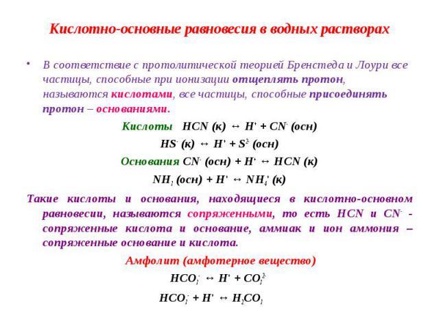 В соответствие с протолитической теорией Бренстеда и Лоури все частицы, способные при ионизации отщеплять протон, называются кислотами, все частицы, способные присоединять протон – основаниями. В соответствие с протолитической теорией Бренстеда и Ло…
