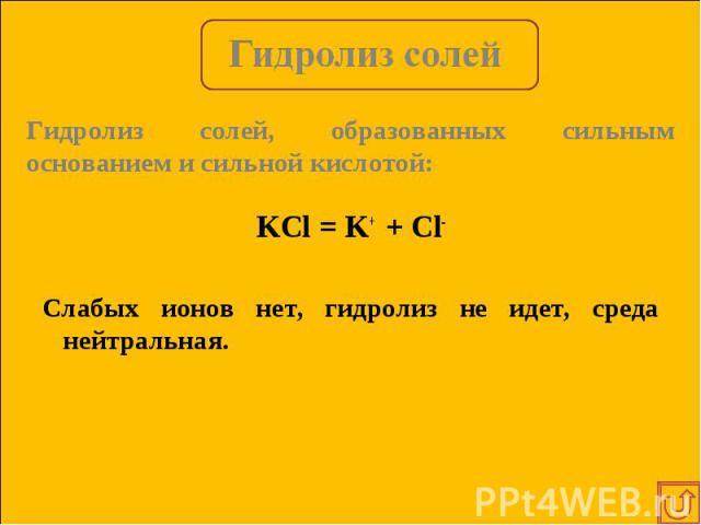 KCl = K+ + Cl- KCl = K+ + Cl- Слабых ионов нет, гидролиз не идет, среда нейтральная.