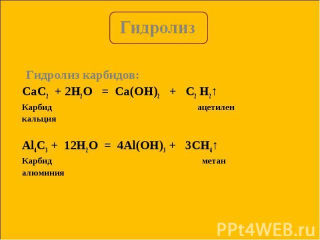 Гидролиз карбидов: Гидролиз карбидов: CaC2 + 2H2O = Ca(OH)2 + C2 H2↑ Карбид ацетилен кальция Al4C3 + 12H2O = 4Al(OH)3 + 3CH4↑ Карбид метан алюминия