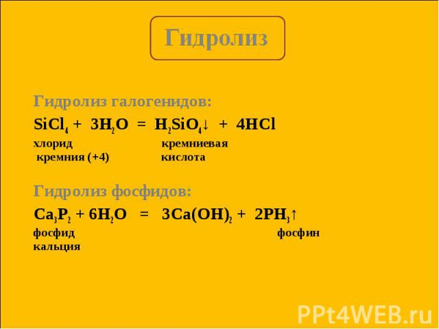 Гидролиз галогенидов: Гидролиз галогенидов: SiCl4 + 3H2O = H2SiO4↓ + 4HСl хлорид кремниевая кремния (+4) кислота Гидролиз фосфидов: Са3P2 + 6H2O = 3Са(OH)2 + 2PH3↑ фосфид фосфин кальция