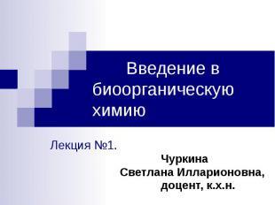 Введение в биоорганическую химию Лекция №1. Чуркина Светлана Илларионовна, доцен