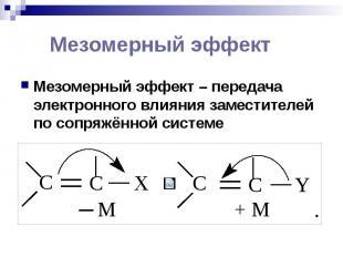 Мезомерный эффект Мезомерный эффект – передача электронного влияния заместителей