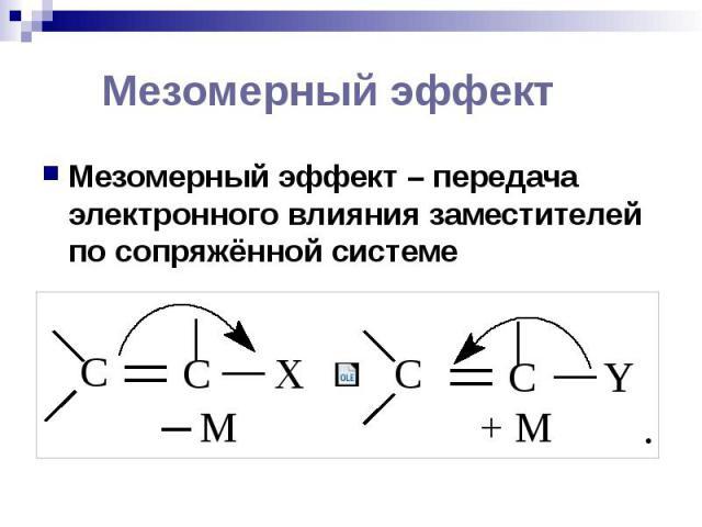 Мезомерный эффект Мезомерный эффект – передача электронного влияния заместителей по сопряжённой системе