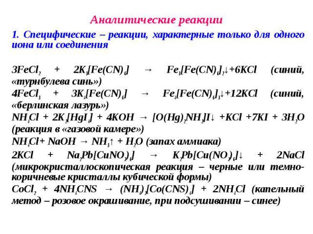 1. Специфические – реакции, характерные только для одного иона или соединения 1. Специфические – реакции, характерные только для одного иона или соединения 3FeСl2 + 2K3[Fe(CN)6] → Fe3[Fe(CN)6]2↓+6KCl (синий, «турнбулева синь») 4FeCl3 + 3K4[Fe(CN)6] …