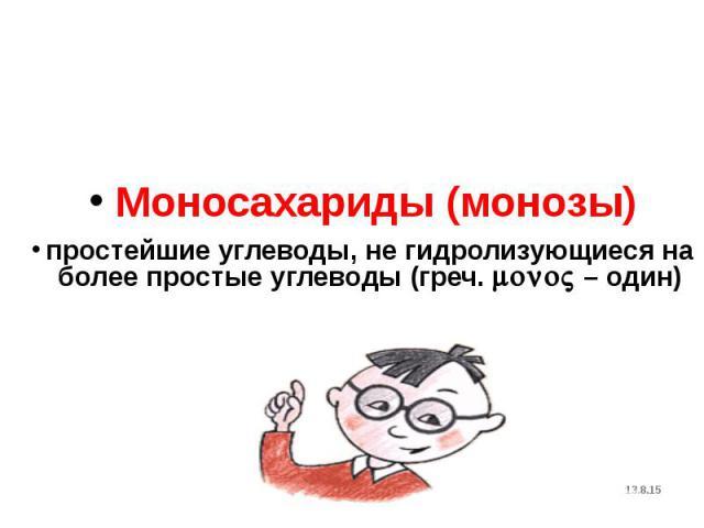 Моносахариды (монозы) Моносахариды (монозы) простейшие углеводы, не гидролизующиеся на более простые углеводы (греч. mono – один)