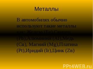 Металлы В автомобилях обычно используют такие металлы как: Железо (Fe),Свинец (P