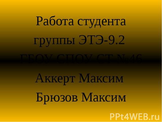 Работа студента Работа студента группы ЭТЭ-9.2 ГБОУ СПОУ СТ №46 Аккерт Максим Брюзов Максим