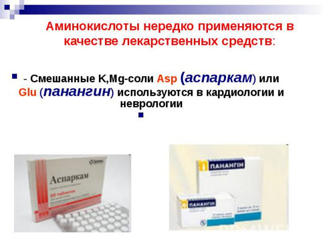 Аминокислоты нередко применяются в качестве лекарственных средств: - Смешанные K,Mg-соли Asp (аспаркам) или Glu (панангин) используются в кардиологии и неврологии