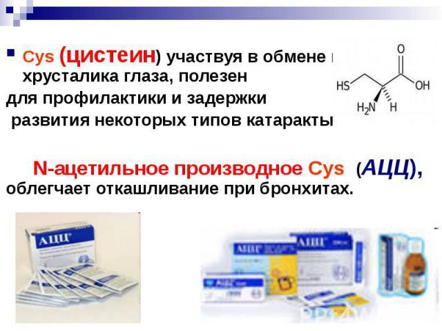 Cys (цистеин) участвуя в обмене веществ хрусталика глаза, полезен Cys (цистеин) участвуя в обмене веществ хрусталика глаза, полезен для профилактики и задержки развития некоторых типов катаракты N-ацетильное производное Cys (АЦЦ), облегчает откашлив…