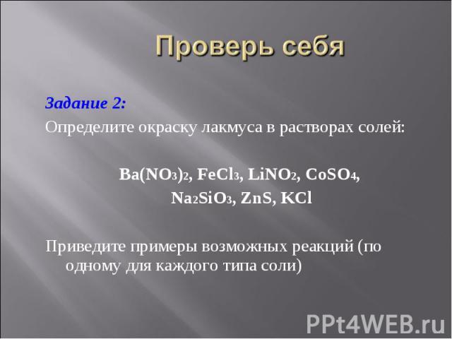 Задание 2: Задание 2: Определите окраску лакмуса в растворах солей: Ba(NO3)2, FeCl3, LiNO2, CoSO4, Na2SiO3, ZnS, KCl Приведите примеры возможных реакций (по одному для каждого типа соли)