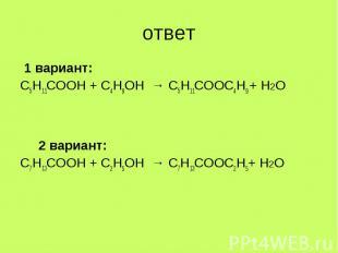 1 вариант: 1 вариант: С5Н11СООН + С4Н9ОН → С5Н11СООС4Н9 + Н2О 2 вариант: С7Н13СО