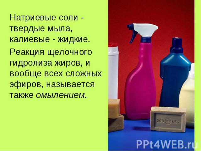 Натриевые соли - твердые мыла, калиевые - жидкие. Натриевые соли - твердые мыла, калиевые - жидкие. Реакция щелочного гидролиза жиров, и вообще всех сложных эфиров, называется также омылением.