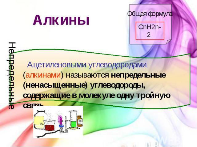 Алкины Ацетиленовыми углеводородами (алкинами) называются непредельные (ненасыщенные) углеводороды, содержащие в молекуле одну тройную связь.