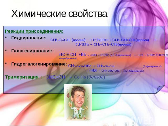 Химические свойства Реакции присоединения: Гидрирование: Галогенирование: Гидрогалогенирование: Тримеризация : 3HC≡CH → С6 Н6 (бензол)
