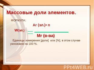 Массовые доли элементов. ФОРМУЛА: Ar (эл.)• n W(эл.) Mr (в-ва) Единицы измерения