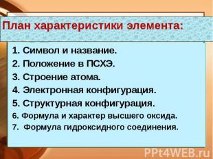 План характеристики элемента: 1. Символ и название. 2. Положение в ПСХЭ. 3. Стро