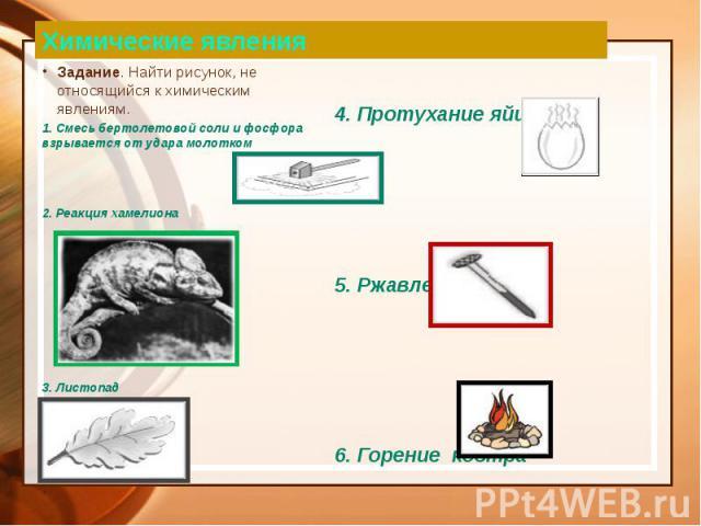 Химические явления Задание. Найти рисунок, не относящийся к химическим явлениям. 1. Смесь бертолетовой соли и фосфора взрывается от удара молотком 2. Реакция хамелиона 3. Листопад